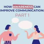 How Awareness Can Improve Communication: Part 1