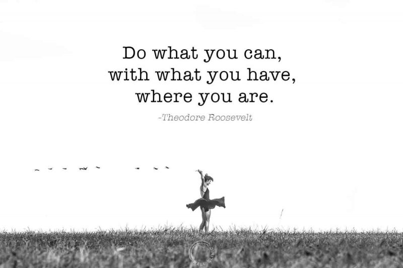 """Do what you can, with what you have, where you are"" quote by teddy roosevelt"
